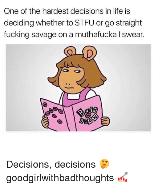 Decisions Decisions: One of the hardest decisions in life is  deciding whether to STFU or go straight  fucking savage on a muthafucka I swear.  ul  0 Decisions, decisions 🤔 goodgirlwithbadthoughts 💅🏼