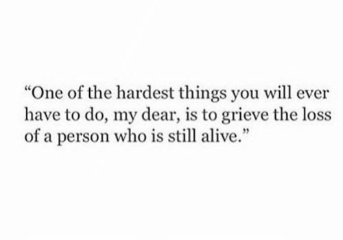 """my dear: """"One of the hardest things you will ever  have to do, my dear, is to grieve the loss  of a person who is still alive."""""""
