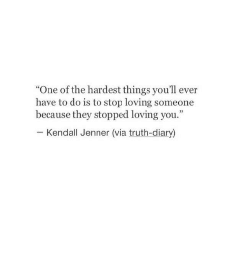"Kendall Jenner: ""One of the hardest things you'll ever  have to do is to stop loving someone  because they stopped loving you.""  Kendall Jenner (via truth-diary)"
