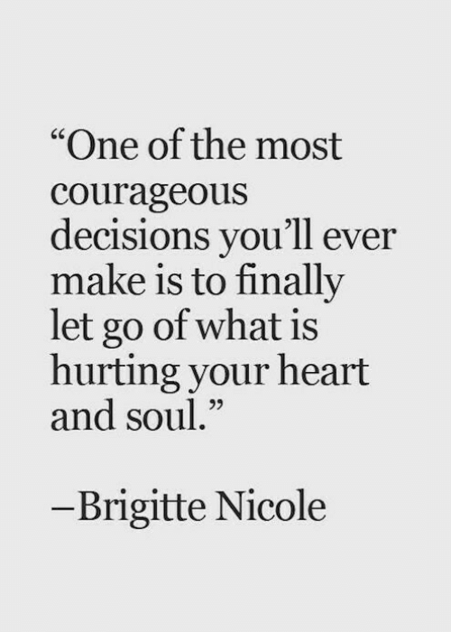 """Heart, What Is, and Courageous: """"One of the most  courageous  decisions you'll ever  make is to finally  let go of what is  hurting your heart  and soul.""""  65  - Brigitte Nicole"""