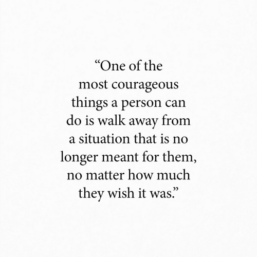 """Courageous, How, and Can: """"One of the  most courageous  things a person can  do is walk away from  a situation that is no  longer meant for them,  no matter how much  they wish it was."""