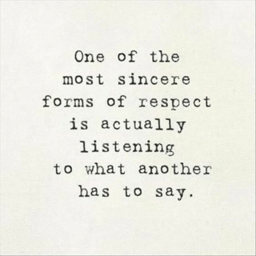 Respect, Another, and One: One of the  most sincere  forms of respect  is actually  listening  to what another  has to say.