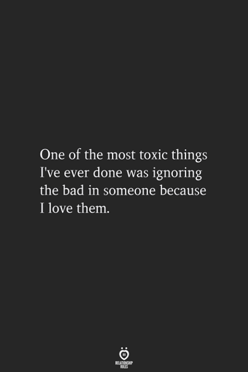 Bad, Love, and One: One of the most toxic things  I've ever done was ignoring  the bad in someone because  I love them.