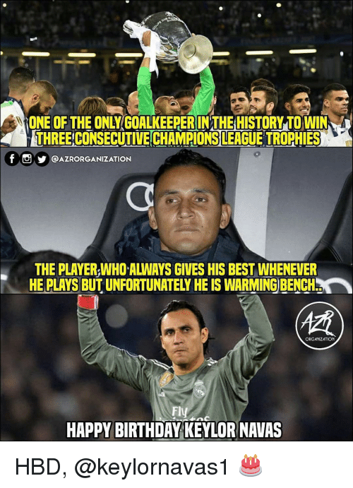 Birthday, Memes, and Happy Birthday: ONE OF THE ONLY GOALKEEPER IN THE HISTORY TO WIN  THREE CONSECUTIVE CHAMPIONS LEAGUE TROPHIES  T UY @AZRORGANIZATION  THE PLAYER,WHO ALWAYS GIVES HIS BEST WHENEVER  HE PLAYS BUT UNFORTUNATELY HE IS WARMING BENCH  ORGANIZATION  Fly  HAPPY BIRTHDAY KEYLOR NAVAS HBD, @keylornavas1 🎂
