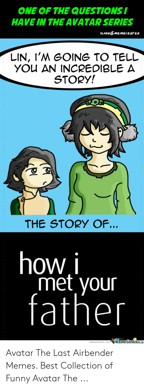 Funny Avatar: ONE OF THE QUESTIONS I  HAVE IN THE AVATAR SERIES  VLADEEMEMECENTER  LIN, I'M GOING TO TELL  YOU AN INCREDIBLE A  STORY!  THE STORY OF...  how i  met your  father  MemeCenterac  memecenter.com Avatar The Last Airbender Memes. Best Collection of Funny Avatar The ...