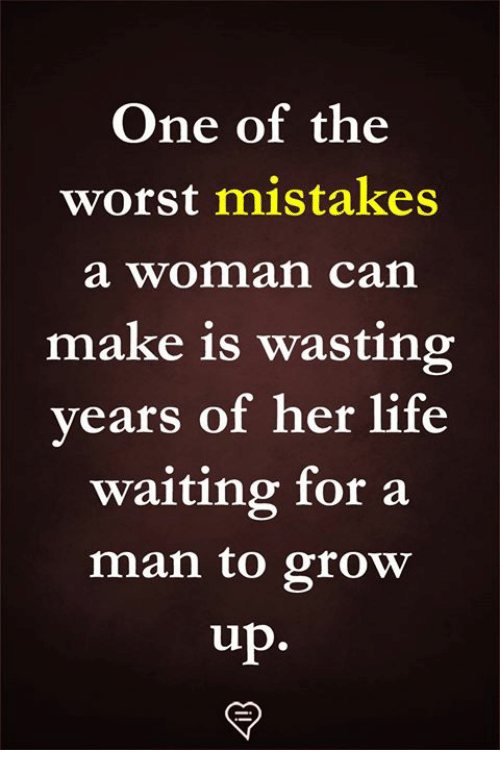 Life, Memes, and The Worst: One of the  worst mistakes  a woman can  make is wasting  vears of her life  waiting for a  man to grow  up.