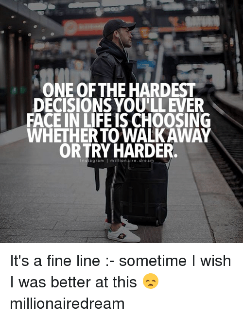Sometime I: ONE OF THEHARDEST  DECISIONS YOULLEVER  FACE IN LIFE IS CHOOSING  WHETHERTOWALKAWAY  ORTRY HARDER.  I It's a fine line :- sometime I wish I was better at this 😞 millionairedream