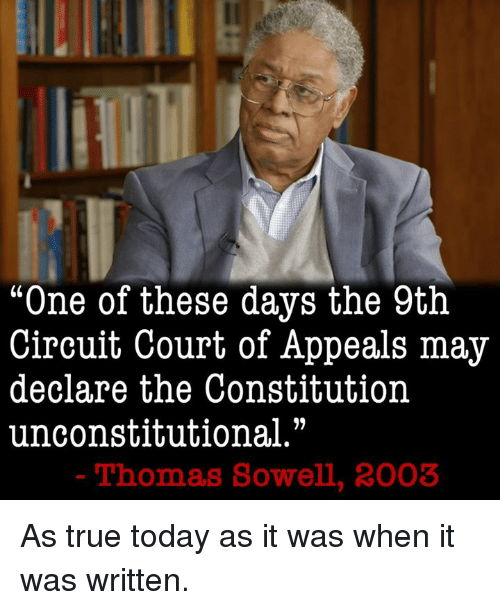 """Memes, It Was Written, and Thomas Sowell: """"One of these days the 9th  Circuit Court of Appeals may  declare the Constitution  unconstitutional.""""  Thomas Sowell, 2003 As true today as it was when it was written."""
