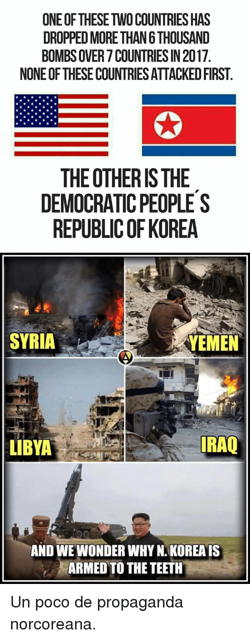 yemen: ONE OF THESE TWO COUNTRIES HAS  DROPPED MORE THAN 6 THOUSAND  BOMBS OVER 7 COUNTRIES IN 2017  NONE OF THESE COUNTRIES ATTACKED FIRST  THE OTHER IS THE  DEMOCRATIC PEOPLES  REPUBLIC OF KOREA   SYRIA :- ˊ  YEMEN  LIBYA  RAQ  AND WE WONDER WHY N. KOREA IS  ARMED TO THE TEETH <p>Un poco de propaganda norcoreana.</p>