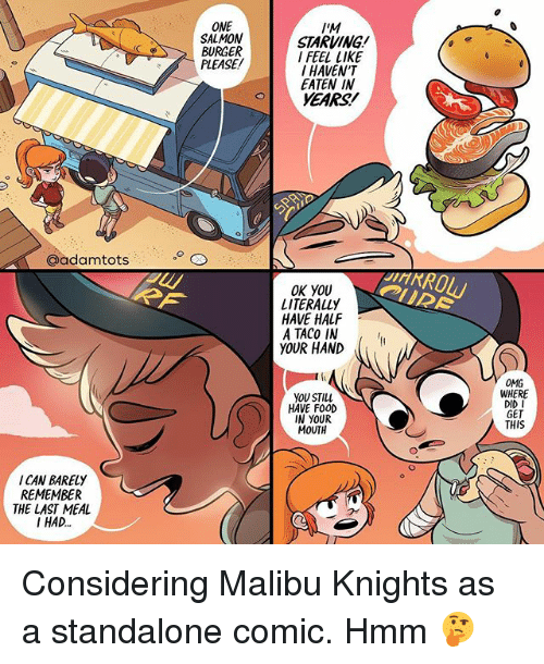 Food, Memes, and Omg: ONE  SALMON  BURGER  PLEASE/  IM  STARVING  I FEEL LIKE  I HAVEN'T  EATEN IN  YEARS!  @adamtots  OK YOU  LITERALLY  HAVE HALF  A TACO IN  YOUR HAND  OMG  WHERE  DID I  GET  THIS  YOU STILL  HAVE FOOD  IN YOUR  MOUTH  I CAN BARELY  REMEMBER  THE LAST MEAL  I HAD. Considering Malibu Knights as a standalone comic. Hmm 🤔