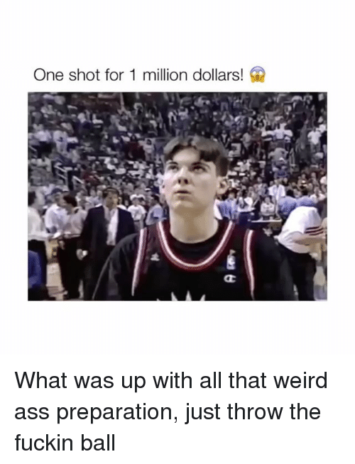 Ass, Weird, and All That: One shot for 1 million dollars! What was up with all that weird ass preparation, just throw the fuckin ball