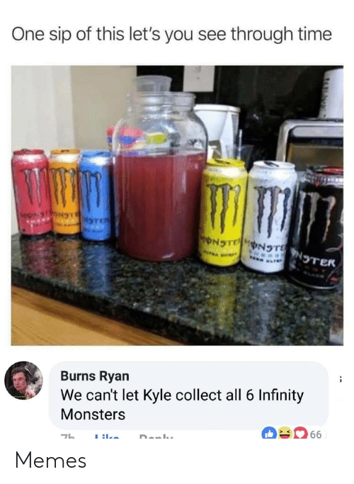 Memes, Infinity, and Time: One sip of this let's you see through time  NOTER  Burns Ryan  We can't let Kyle collect all 6 Infinity  Monsters Memes