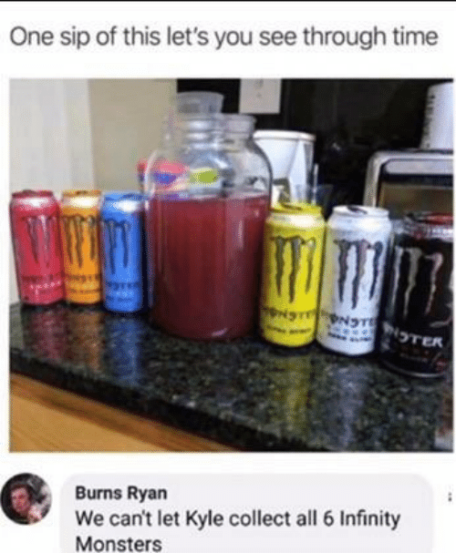 Infinity: One sip of this let's you see through time  NS NTNTER  Burns Ryan  We can't let Kyle collect all 6 Infinity  Monsters