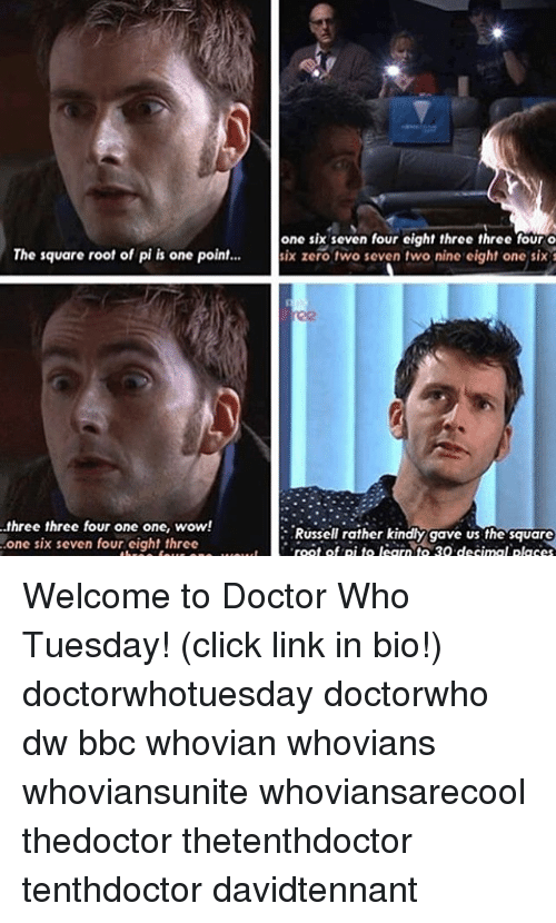 Click, Doctor, and Memes: one six seven four eight three three four o  The square root of pi is one point...  six zero two seven two nine eight one six  three three four one one, wow!  Russell rather kindly gave us the square  one six seven four eight three  root of pi to learn to 30 decimal placea Welcome to Doctor Who Tuesday! (click link in bio!) doctorwhotuesday doctorwho dw bbc whovian whovians whoviansunite whoviansarecool thedoctor thetenthdoctor tenthdoctor davidtennant