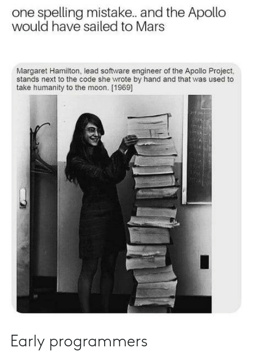 Apollo, Mars, and Moon: one spelling mistake. and the Apollo  would have sailed to Mars  Margaret Hamilton, lead software engineer of the Apollo Project,  stands next to the code she wrote by hand and that was used to  take humanity to the moon. [1969] Early programmers