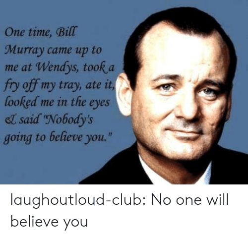 """Club, Tumblr, and Wendys: One time, Bill  Murray came up to  me at Wendys, took a  fry off my tray, ate it  looked me in the eyes  el said Nobody's  going to believe you."""" laughoutloud-club:  No one will believe you"""