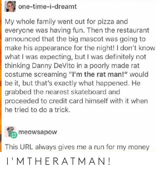 "Definitely, Family, and Money: one-time-i-dreamt  My whole family went out for pizza an  everyone was having fun. Then the restaurant  announced that the big mascot was going to  make his appearance for the night! I don't know  what I was expecting, but I was definitely not  thinking Danny DeVito in a poorly made rat  costume screaming ""I'm the rat man!"" would  be it, but that's exactly what happened. He  grabbed the nearest skateboard and  proceeded to credit card himself with it when  he tried to do a trick.  meowsapow  This URL always gives me a run for my money I ' M T H E R A T M A N !"
