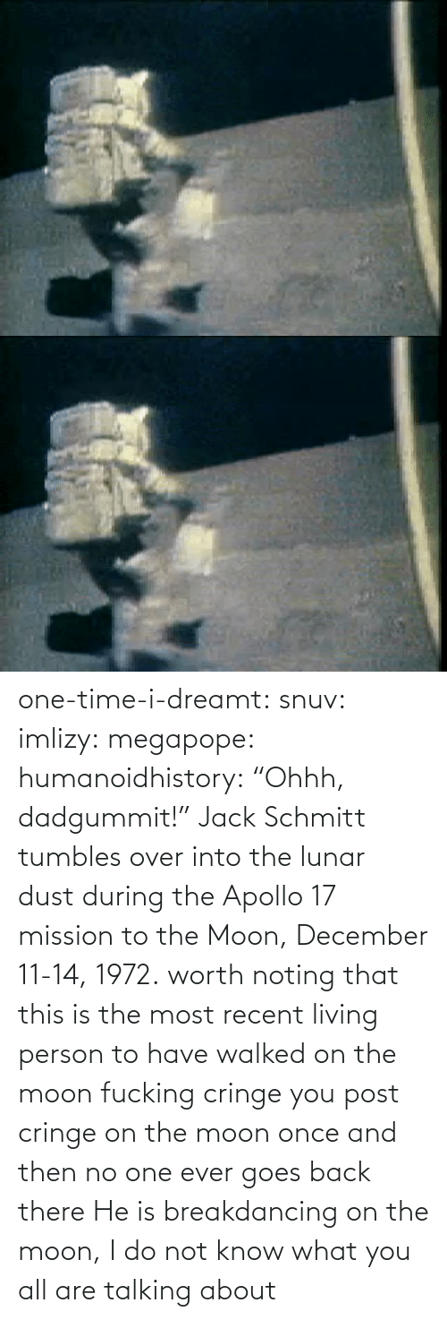 "One Time: one-time-i-dreamt:  snuv: imlizy:  megapope:  humanoidhistory: ""Ohhh, dadgummit!"" Jack Schmitt tumbles over into the lunar dust during the Apollo 17 mission to the Moon, December 11-14, 1972. worth noting that this is the most recent living person to have walked on the moon    fucking cringe  you post cringe on the moon once and then no one ever goes back there  He is breakdancing on the moon, I do not know what you all are talking about"