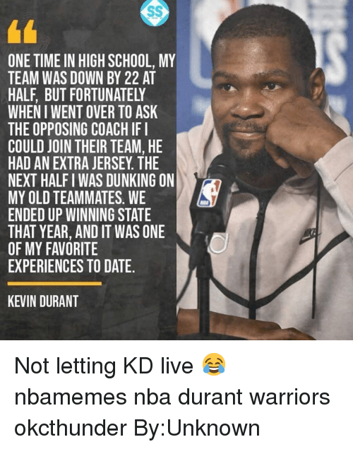 Basketball, Kevin Durant, and Nba: ONE TIME IN HIGH SCHOOL, MY  TEAM WAS DOWN BY 22 AT  HALF, BUT FORTUNATELY  WHEN I WENT OVER TO ASK  THE OPPOSING COACH IFI  COULD JOIN THEIR TEAM, HE  HAD AN EXTRA JERSEY. THE  NEXT HALF I WAS DUNKING ON  MY OLD TEAMMATES. WE  ENDED UP WINNING STATE  THAT YEAR, AND IT WAS ONE  OF MY FAVORITE  EXPERIENCES TO DATE.  h!  KEVIN DURANT Not letting KD live 😂 nbamemes nba durant warriors okcthunder By:Unknown