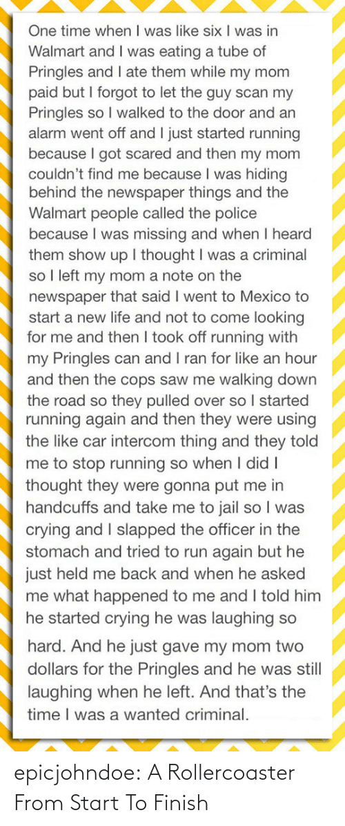 door: One time when I was like six I was in  Walmart and I was eating a tube of  Pringles and I ate them while my mom  paid but I forgot to let the guy scan my  Pringles so I walked to the door and an  alarm went off and I just started running  because I got scared and then my mom  couldn't find me because I was hiding  behind the newspaper things and the  Walmart people called the police  because I was missing and when I heard  them show up I thought I was a criminal  so I left my mom a note on the  newspaper that said I went to Mexico to  start a new life and not to come looking  for me and then I took off running with  my Pringles can and I ran for like an hour  and then the cops saw me walking down  the road so they pulled over so I started  running again and then they were using  the like car intercom thing and they told  me to stop running so when I didI  thought they were gonna put me in  handcuffs and take me to jail so I was  crying and I slapped the officer in the  stomach and tried to run again but he  just held me back and when he asked  me what happened to me and I told him  he started crying he was laughing so  hard. And he just gave my mom two  dollars for the Pringles and he was still  laughing when he left. And that's the  time I was a wanted criminal. epicjohndoe:  A Rollercoaster From Start To Finish