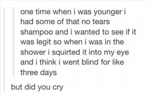 Shower, Time, and Eye: one time when i was younger i  had some of that no tears  shampoo and i wanted to see if it  was legit so when i was in the  shower i squirted it into my eye  and i think i went blind for like  three days  but did you cry