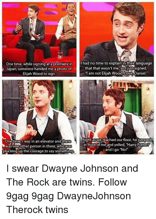 """9gag, Dwayne Johnson, and Elijah Wood: One time, while signing at a premiere in  Japan, someone handed me a photo of  Elijah Wood to sign  I had no time to explain in their language  that that wasn't me,soljust signed  1 am not Elijah Wood.Love,Daniel.""""  Right aswe reached ourfloor, hejum  One time, I was in an elevator and there  was oneother person in there, whowa  plucking up the courage to say something  in front of me and yelled, Harry Potter  and I go """"No! I swear Dwayne Johnson and The Rock are twins. Follow 9gag 9gag DwayneJohnson Therock twins"""
