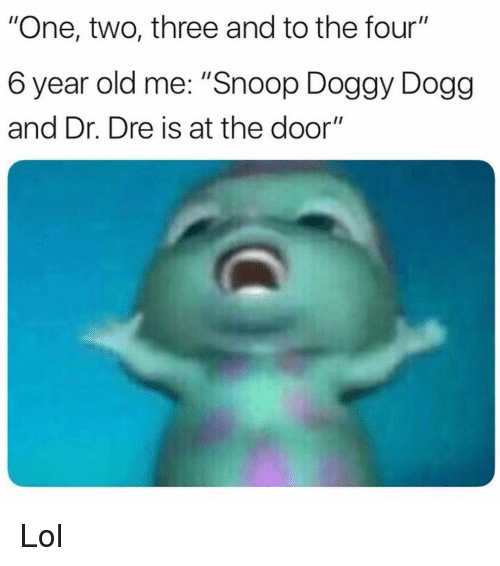 """Dr. Dre, Funny, and Lol: """"One, two, three and to the four""""  6 year old me: """"Snoop Doggy Dogg  and Dr. Dre is at the door"""" Lol"""