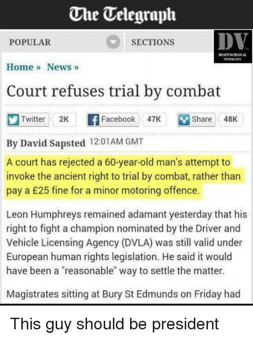 """Facebook, Friday, and News: One Uelegraph  DV  SECTIONS  POPULAR  Home News  Court refuses trial by combat  Twitter 2K  F Facebook  47K Share 48K  By David Sapsted 12:01 AM GMT  A court has rejected a 60-year-old man's attempt to  invoke the ancient right to trial by combat, rather than  pay a £25 fine for a minor motoring offence.  Leon Humphreys remained adamant yesterday that his  right to fight a champion nominated by the Driver and  Vehicle Licensing Agency (DVLA) was still valid under  European human rights legislation. He said it would  have been a """"reasonable"""" way to settle the matter.  Magistrates sitting at Bury St Edmunds on Friday had This guy should be president"""