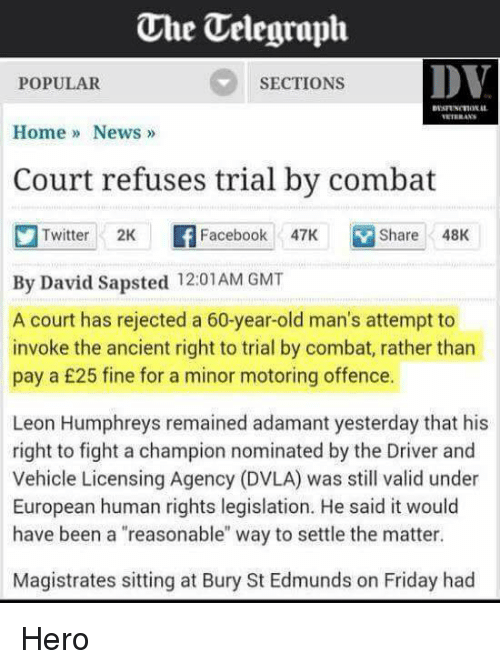 """Facebook, Friday, and News: One Uelegraph  DV  SECTIONS  POPULAR  Home News  Court refuses trial by combat  Twitter 2K  F Facebook  47K Share 48K  By David Sapsted 12:01 AM GMT  A court has rejected a 60-year-old man's attempt to  invoke the ancient right to trial by combat, rather than  pay a £25 fine for a minor motoring offence.  Leon Humphreys remained adamant yesterday that his  right to fight a champion nominated by the Driver and  Vehicle Licensing Agency (DVLA) was still valid under  European human rights legislation. He said it would  have been a """"reasonable"""" way to settle the matter.  Magistrates sitting at Bury St Edmunds on Friday had Hero"""