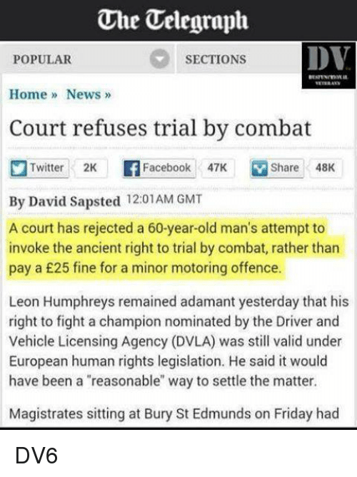 """Memes, Old Man, and Ancient: One Uelegraph.  DV  SECTIONS  POPULAR  Home News  Court refuses trial by combat  Twitter 2K Facebook 47K M Share 48K  By David Sapsted 12:01 AM GMT  A court has rejected a 60-year-old man's attempt to  invoke the ancient right to trial by combat, rather than  pay a £25 fine for a minor motoring offence.  Leon Humphreys remained adamant yesterday that his  right to fight a champion nominated by the Driver and  Vehicle Licensing Agency (DVLA) was still valid under  European human rights legislation. He said it would  have been a """"reasonable"""" way to settle the matter.  Magistrates sitting at Bury St Edmunds on Friday had DV6"""