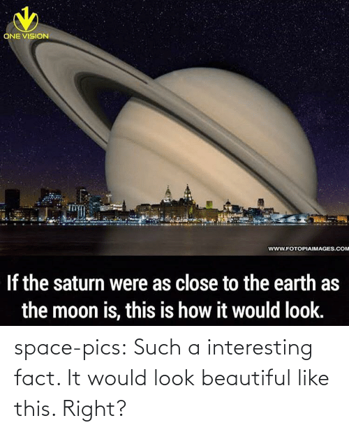 Saturn: ONE VISION  www.FOTOPIAIMAGES.COM  If the saturn were as close to the earth as  the moon is, this is how it would look. space-pics:  Such a interesting fact. It would look beautiful like this. Right?