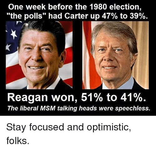 "Memes, Focus, and Optimistic: One week before the 1980 election,  ""the polls"" had Carter up 47% to 39%.  Reagan won, 51% to 41%.  The liberal MSM talking heads were speechless. Stay focused and optimistic, folks."
