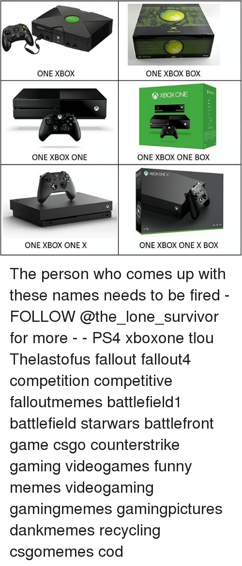 Fallouts: ONE XBOX  ONE XBOX BOX  XBOXONE  ONE XBOX ONE  ONE XBOX ONE BOX  XBOKONEX  1Ta  ONE XBOX ONE X  ONE XBOX ONE X BOX The person who comes up with these names needs to be fired - FOLLOW @the_lone_survivor for more - - PS4 xboxone tlou Thelastofus fallout fallout4 competition competitive falloutmemes battlefield1 battlefield starwars battlefront game csgo counterstrike gaming videogames funny memes videogaming gamingmemes gamingpictures dankmemes recycling csgomemes cod
