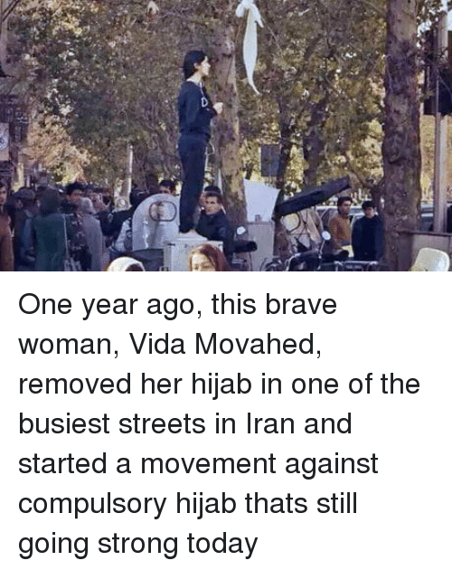Streets, Brave, and Iran: One year ago, this brave woman, Vida Movahed, removed her hijab in one of the busiest streets in Iran and started a movement against compulsory hijab thats still going strong today
