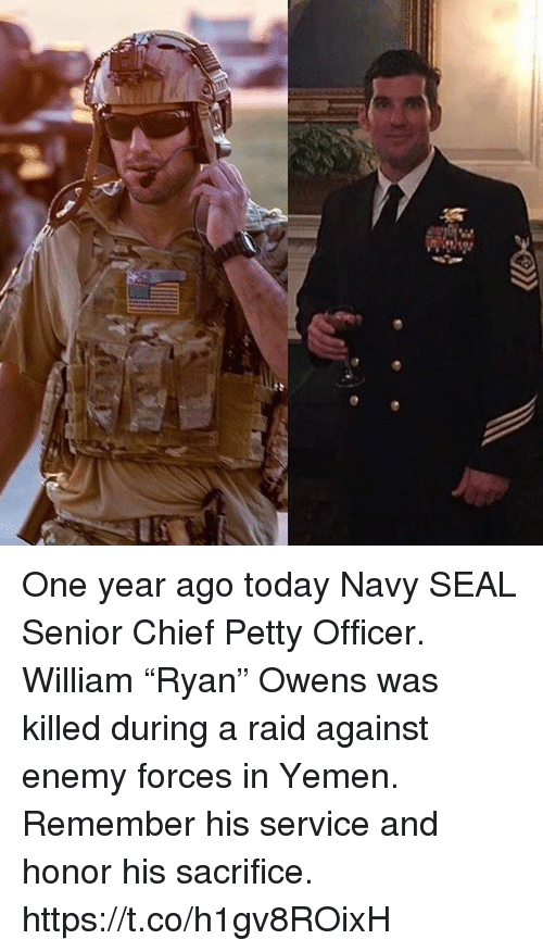 """yemen: One year ago today Navy SEAL Senior Chief Petty Officer. William """"Ryan"""" Owens was killed during a raid against enemy forces in Yemen. Remember his service and honor his sacrifice. https://t.co/h1gv8ROixH"""