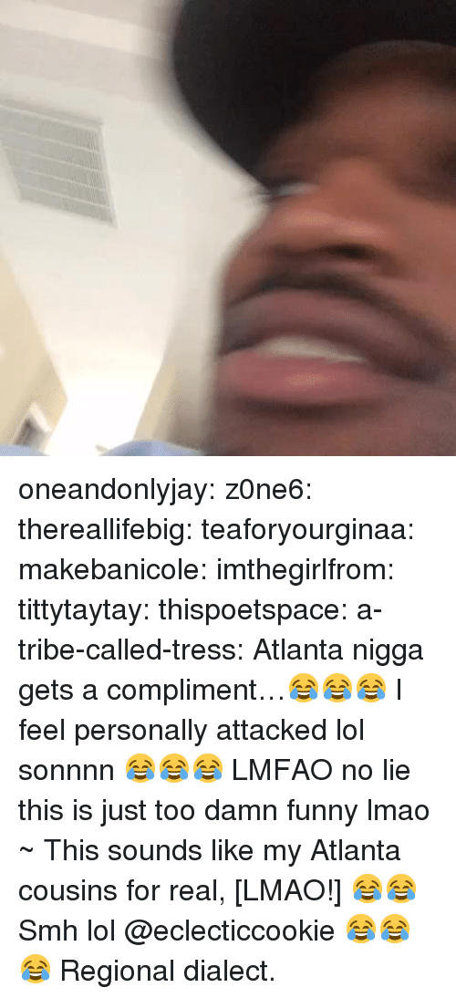 No Lie: oneandonlyjay:  z0ne6:  thereallifebig:  teaforyourginaa:  makebanicole:  imthegirlfrom:  tittytaytay:  thispoetspace:  a-tribe-called-tress:  Atlanta nigga gets a compliment…😂😂😂  I feel personally attacked lol  sonnnn 😂😂😂  LMFAO no lie  this is just too damn funny  lmao  ~ This sounds like my Atlanta cousins for real, [LMAO!] 😂😂  Smh lol  @eclecticcookie 😂😂😂   Regional dialect.
