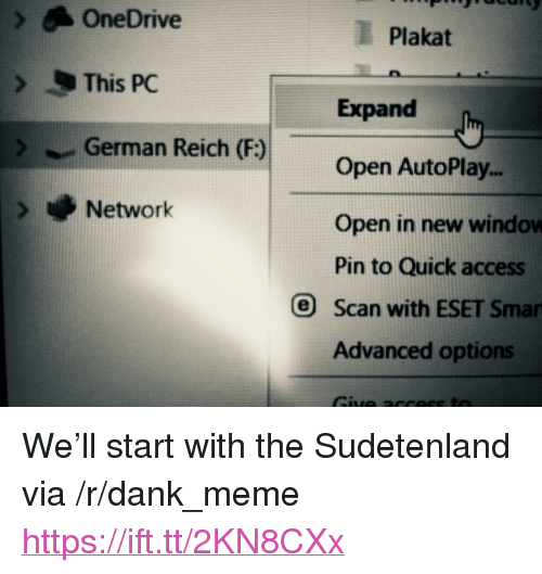 """Dank, Meme, and Access: OneDrive  Plakat  This PC  Expand  Open AutoPlay..  Open in new window  Pin to Quick access  German Reich (F:)  Network  O Scan with ESET Sman  Advanced options <p>We'll start with the Sudetenland via /r/dank_meme <a href=""""https://ift.tt/2KN8CXx"""">https://ift.tt/2KN8CXx</a></p>"""