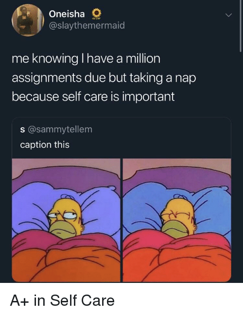 Knowing, Nap, and Caption: Oneisha O  @slaythemermaid  me knowing I have a million  assignments due but taking a nap  because self care is important  s @sammytellem  caption this A+ in Self Care