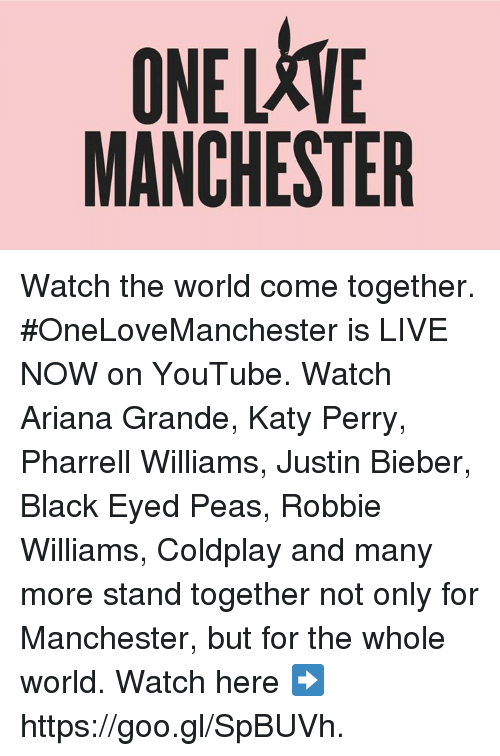 Ariana Grande, Coldplay, and Dank: ONELXVE  MANCHESTER Watch the world come together.   #OneLoveManchester is LIVE NOW on YouTube. Watch Ariana Grande, Katy Perry, Pharrell Williams, Justin Bieber, Black Eyed Peas, Robbie Williams, Coldplay and many more stand together not only for Manchester, but for the whole world.   Watch here ➡️  https://goo.gl/SpBUVh.