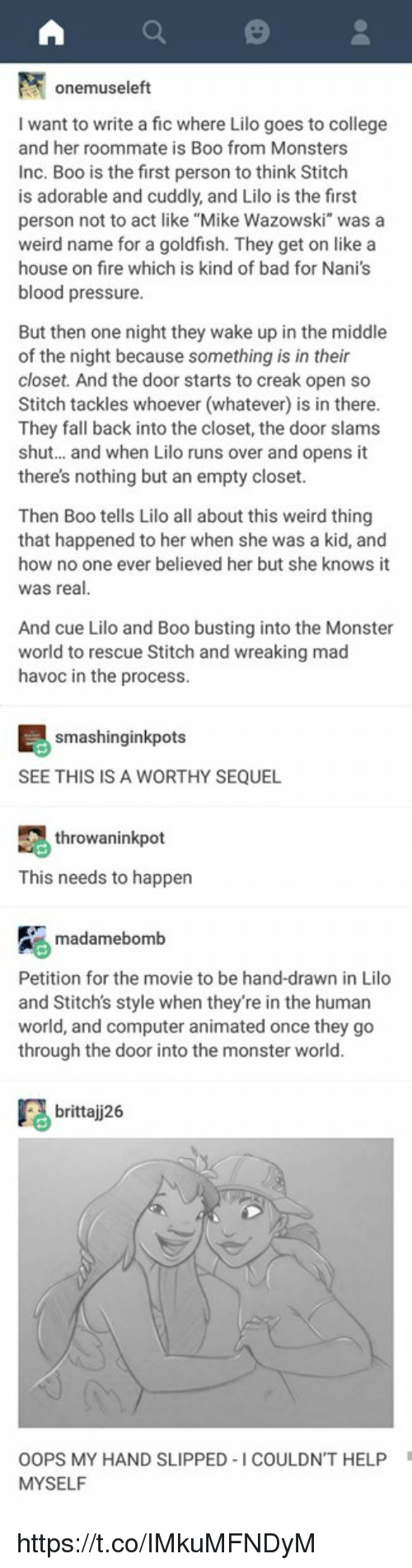 "Bad, Boo, and College: onemuseleft  I want to write a fic where Lilo goes to college  and her roommate is Boo from Monsters  Inc. Boo is the first person to think Stitch  is adorable and cuddly, and Lilo is the first  person not to act like ""Mike Wazowski"" was a  weird name for a goldfish. They get on like a  house on fire which is kind of bad for Nani's  blood pressure  But then one night they wake up in the middle  of the night because something is in their  closet. And the door starts to creak open so  Stitch tackles whoever (whatever) is in there  They fall back into the closet, the door slams  shut... and when Lilo runs over and opens it  there's nothing but an empty closet  Then Boo tells Lilo all about this weird thing  that happened to her when she was a kid, and  how no one ever believed her but she knows it  was real  And cue Lilo and Boo busting into the Monster  world to rescue Stitch and wreaking mad  havoc in the process  smashinginkpots  SEE THIS IS A WORTHY SEQUEL  throwaninkpot  This needs to happen  madamebomb  Petition for the movie to be hand-drawn in Lilo  and Stitch's style when they're in the human  world, and computer animated once they go  through the door into the monster world  brittaj26  OOPS MY HAND SLIPPED-I COULDN'T HELP  MYSELF https://t.co/IMkuMFNDyM"