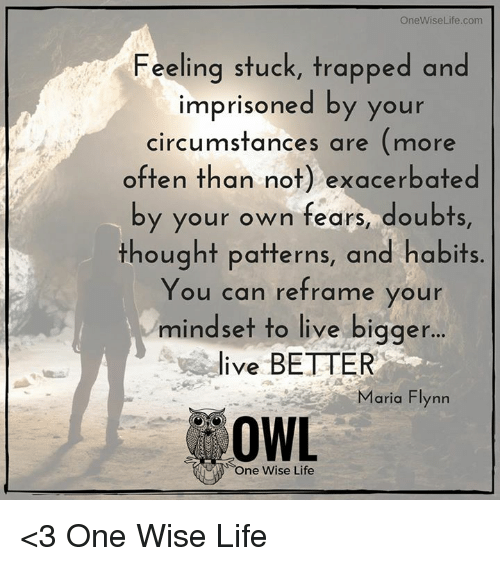 exacerbate: OneWiseLife .com  Feeling stuck, trapped and  imprisoned by your  circumstances are  (more  often than not) exacerbated  by your own fears, doubts  thought patterns, and habits  You can reframe your  mindset to live bigger  ive BETTER  Maria Flynn  OWL  One Wise Life <3 One Wise Life