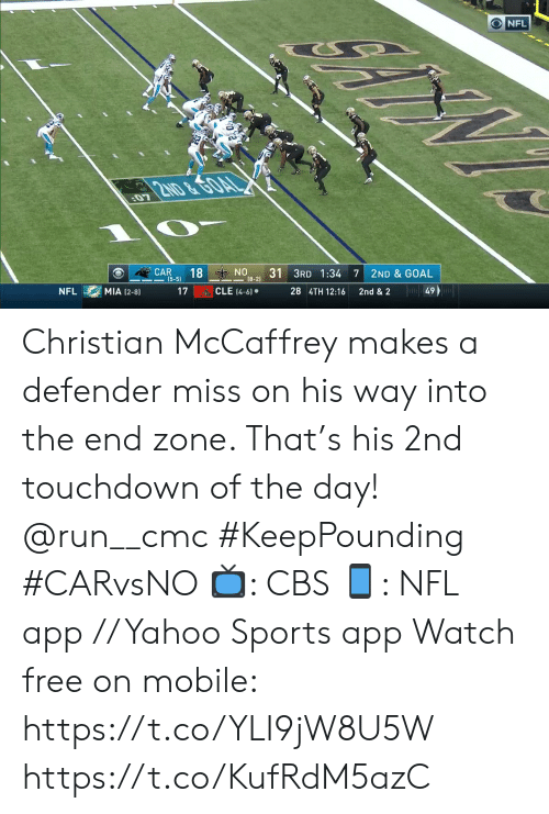 mia: ONFL  2ND &GOAL  07  ON  (8-2)  18  31 3RD 1:34  CAR  (5-5)  7  2ND & GOAL  Ju49  CLE (4-6)  MIA (2-8)  17  28 4TH 12:16  NFL  2nd & 2 Christian McCaffrey makes a defender miss on his way into the end zone. That's his 2nd touchdown of the day! @run__cmc #KeepPounding #CARvsNO  📺: CBS 📱: NFL app // Yahoo Sports app Watch free on mobile: https://t.co/YLI9jW8U5W https://t.co/KufRdM5azC