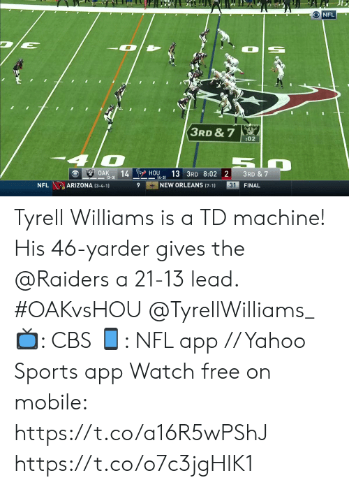 Memes, Nfl, and Sports: ONFL  3RD & 7  :02  OAK  14  (3-3)  HOU  13 3RD 8:02 2  3RD & 7  4-3)  NEW ORLEANS (7-1)  ARIZONA (3-4-1)  31  NFL  FINAL Tyrell Williams is a TD machine!   His 46-yarder gives the @Raiders a 21-13 lead. #OAKvsHOU @TyrellWilliams_  📺: CBS 📱: NFL app // Yahoo Sports app Watch free on mobile: https://t.co/a16R5wPShJ https://t.co/o7c3jgHlK1