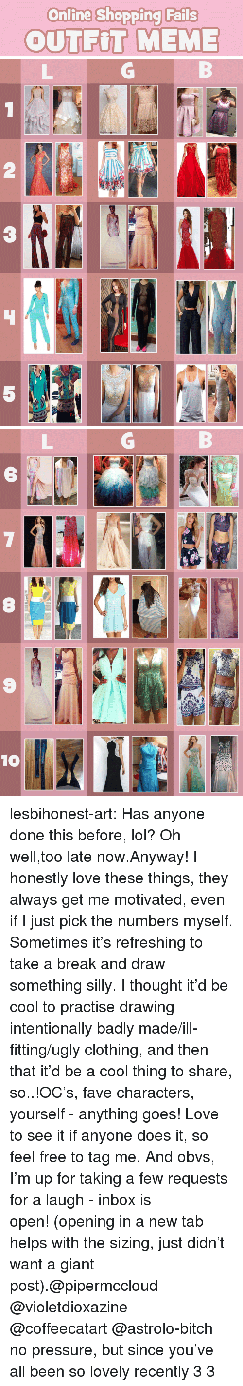 Bitch, Lol, and Love: Onfling Shopping Fails  OUTFIT MEME   2  3  5   6  NI  8  9  10 lesbihonest-art:  Has anyone done this before, lol? Oh well,too late now.Anyway! I honestly love these things, they always get me motivated, even if I just pick the numbers myself. Sometimes it's refreshing to take a break and draw something silly.I thought it'd be cool to practise drawing intentionally badly made/ill-fitting/ugly clothing, and then that it'd be a cool thing to share, so..!OC's, fave characters, yourself - anything goes! Love to see it if anyone does it, so feel free to tag me. And obvs, I'm up for taking a few requests for a laugh - inbox is open!(opening in a new tab helps with the sizing, just didn't want a giant post).@pipermccloud @violetdioxazine @coffeecatart@astrolo-bitch no pressure, but since you've all been so lovely recently 3 3