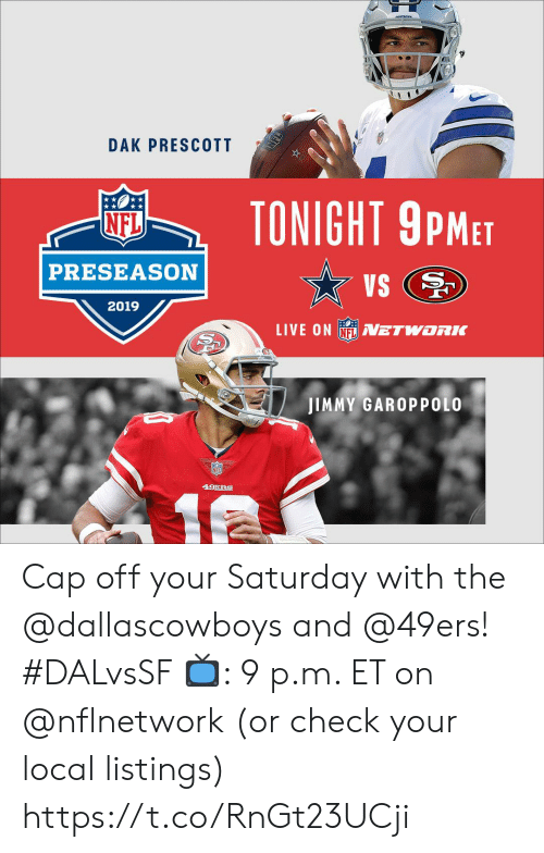 listings: ongraove  DAK PRESCOTT  TONIGHT 9PMET  NFL  PRESEASON  VS  2019  LIVE ON NFLVETWORK  JIMMY GAROPPOLO  49ERS  12  NFL Cap off your Saturday with the @dallascowboys and @49ers! #DALvsSF  📺: 9 p.m. ET on @nflnetwork (or check your local listings) https://t.co/RnGt23UCji