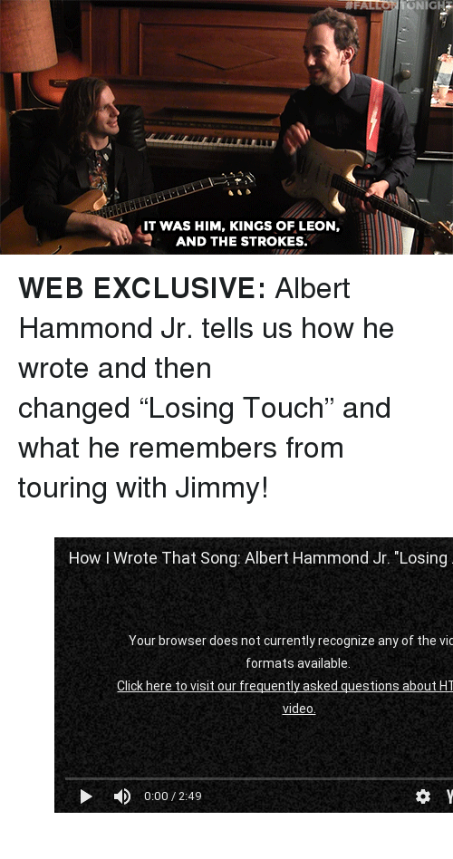 """youtube.com, youtube.com, and Kings of Leon: ONIGH  IT WAS HIM, KINGS OF LEON,  AND THE STROKES. <p><b>WEB EXCLUSIVE: </b>Albert Hammond Jr. tells us how he wrote and then changed""""Losing Touch"""" and what he remembers from touring with Jimmy!</p><figure class=""""tmblr-embed tmblr-full"""" data-provider=""""youtube"""" data-orig-width=""""540"""" data-orig-height=""""304"""" data-url=""""https%3A%2F%2Fwww.youtube.com%2Fwatch%3Fv%3D03AlyBEovHE""""><iframe width=""""540"""" height=""""304"""" src=""""https://www.youtube.com/embed/03AlyBEovHE?feature=oembed"""" frameborder=""""0"""" allowfullscreen=""""""""></iframe></figure>"""