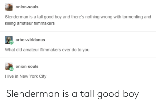 in-new-york-city: onion-souls  Slenderman is a tall good boy and there's nothing wrong with tormenting and  killing amateur filmmakers  arbor-viridanus  What did amateur filmmakers ever do to you  onion-souls  I live in New York City Slenderman is a tall good boy