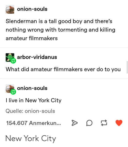 in-new-york-city: onion-souls  Slenderman is a tall good boy and there's  nothing wrong with tormenting and killing  amateur filmmakers  arbor-viridanus  What did amateur filmmakers ever do to you  onion-souls  I live in New York City  Quelle: onion-souls  154.607 Anmerkun... New York City