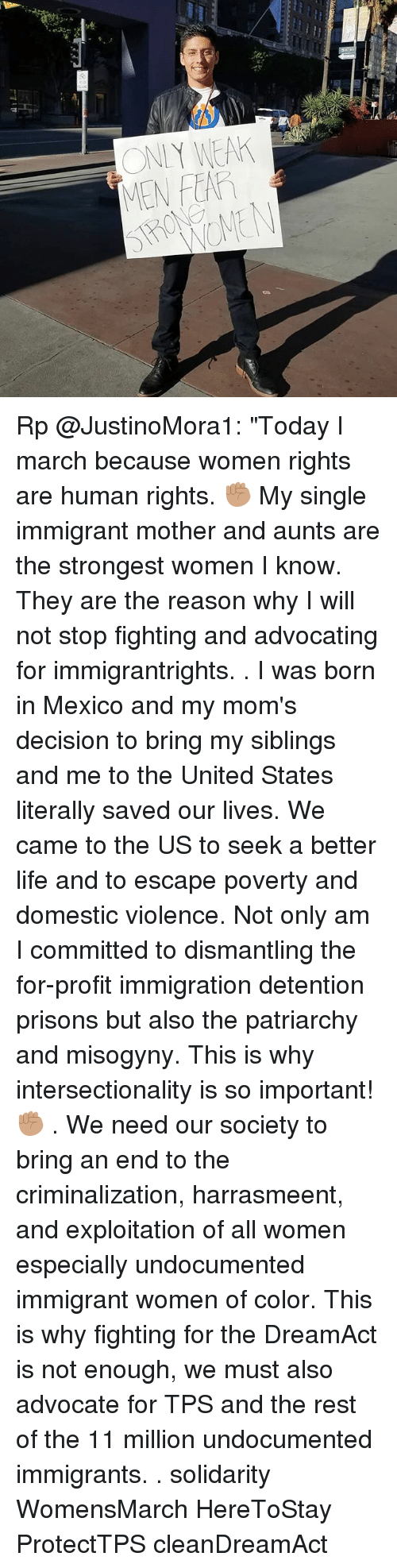 "Life, Memes, and Moms: ONIY WEA  MEN FEAR Rp @JustinoMora1: ""Today I march because women rights are human rights. ✊🏽 My single immigrant mother and aunts are the strongest women I know. They are the reason why I will not stop fighting and advocating for immigrantrights. . I was born in Mexico and my mom's decision to bring my siblings and me to the United States literally saved our lives. We came to the US to seek a better life and to escape poverty and domestic violence. Not only am I committed to dismantling the for-profit immigration detention prisons but also the patriarchy and misogyny. This is why intersectionality is so important! ✊🏽 . We need our society to bring an end to the criminalization, harrasmeent, and exploitation of all women especially undocumented immigrant women of color. This is why fighting for the DreamAct is not enough, we must also advocate for TPS and the rest of the 11 million undocumented immigrants. . solidarity WomensMarch HereToStay ProtectTPS cleanDreamAct"
