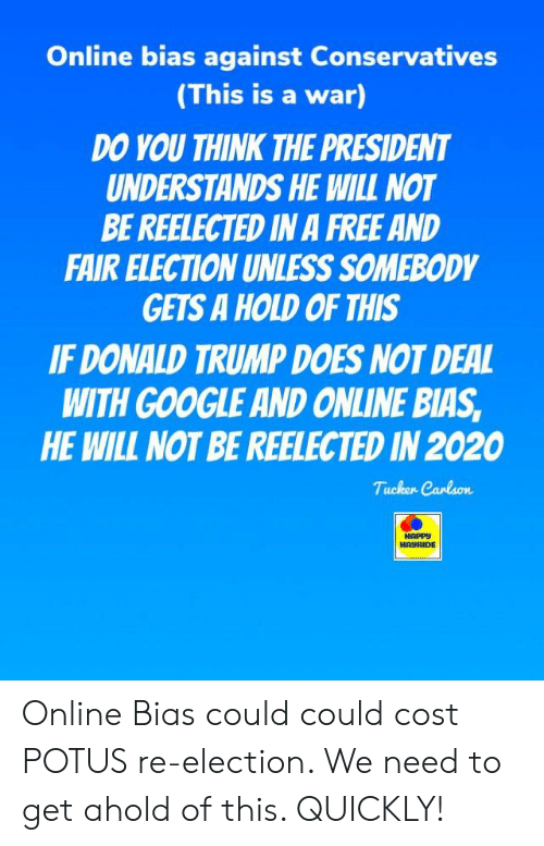 Donald Trump, Google, and Free: Online bias against Conservatives  (This is a war)  DO YOU THINK THE PRESIDENT  UNDERSTANDS HE WILL NOT  BE REELECTED IN A FREE AND  FAIR ELECTION UNLESS SOMEBODY  GETS A HOLD OF THIS  IF DONALD TRUMP DOES NOT DEAL  WITH GOOGLE AND ONLINE BIAS  HE WILL NOT BE REELECTED IN 2020  HAURIDE Online Bias could could cost POTUS re-election. We need to get ahold of this. QUICKLY!